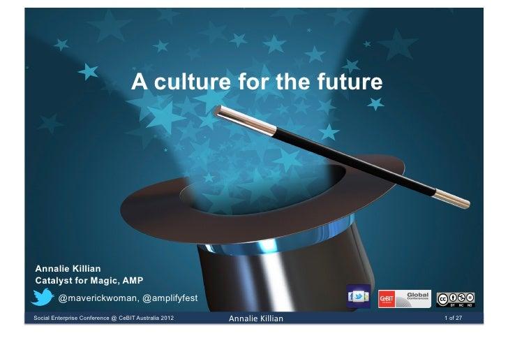 A culture for the futureAnnalie KillianCatalyst for Magic, AMP        @maverickwoman, @amplifyfestSocial Enterprise Confer...