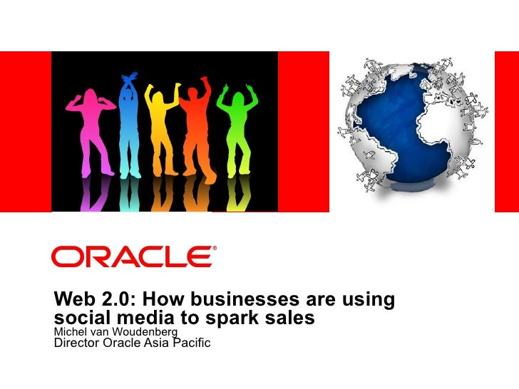Web 2.0: How businesses are using social media to spark sales   Michel van Woudenberg Director Oracle Asia Pacific