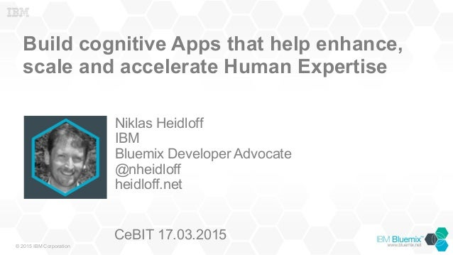 © 2015 IBM Corporation Build cognitive Apps that help enhance, scale and accelerate Human Expertise Niklas Heidloff IBM Bl...