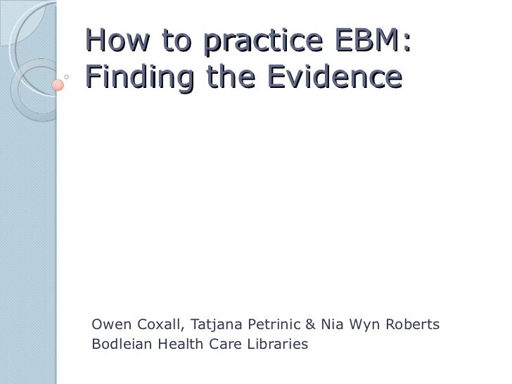 How to practice EBM:Finding the EvidenceOwen Coxall, Tatjana Petrinic & Nia Wyn RobertsBodleian Health Care Libraries