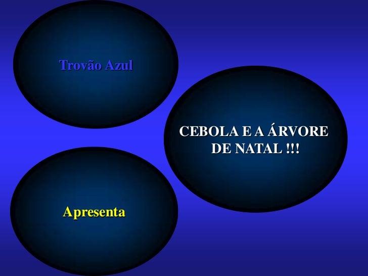 Trovão Azul              CEBOLA E A ÁRVORE                 DE NATAL !!!Apresenta
