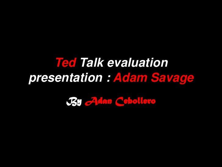 Ted Talk evaluationpresentation : Adam Savage     By Adan Cebollero