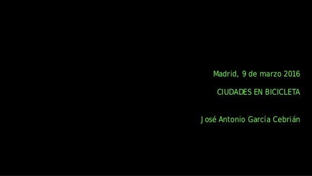 Madrid, 9 de marzo 2016  CIUDADES EN BICICLETA   José Antonio García Cebrián