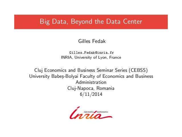 Big Data, Beyond the Data Center  Gilles Fedak  Gilles.Fedak@inria.fr  INRIA, University of Lyon, France  Cluj Economics a...