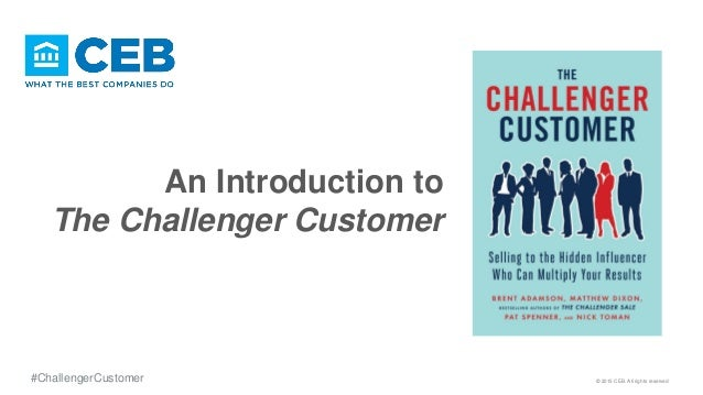 An Introduction to The Challenger Customer © 2015 CEB. All rights reserved#ChallengerCustomer