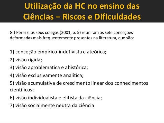 Utilização da HC no ensino das Ciências – Riscos e Dificuldades Gil-Pérez e os seus colegas (2001, p. 5) reuniram as sete ...