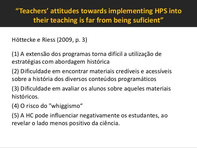 """""""Teachers' attitudes towards implementing HPS into their teaching is far from being suficient"""" Höttecke e Riess (2009, p. ..."""