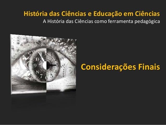 História das Ciências e Educação em Ciências A História das Ciências como ferramenta pedagógica  Considerações Finais