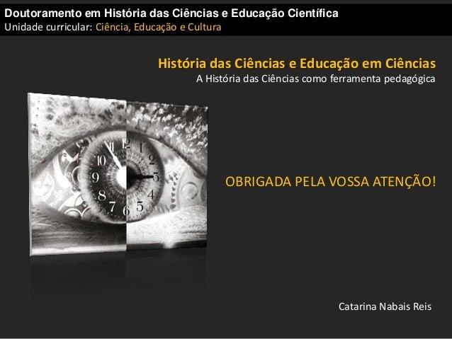Doutoramento em História das Ciências e Educação Científica Unidade curricular: Ciência, Educação e Cultura  História das ...
