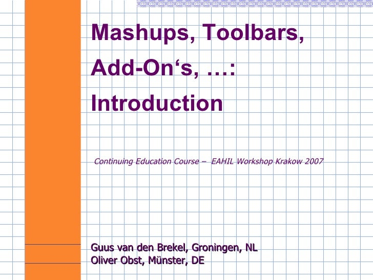 Mashups, Toolbars,  Add-On's, …: Introduction Continuing Education Course –  EAHIL Workshop Krakow 2007 Guus van den Breke...