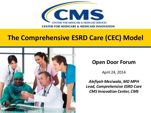 The Comprehensive ESRD Care (CEC) Model Open Door Forum April 24, 2014 Alefiyah Mesiwala, MD MPH Lead, Comprehensive ESRD ...