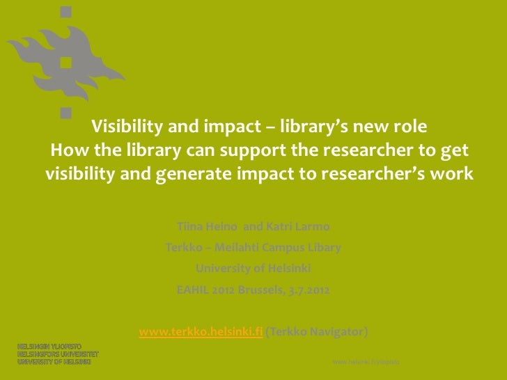 Visibility and impact – library's new role How the library can support the researcher to getvisibility and generate impact...