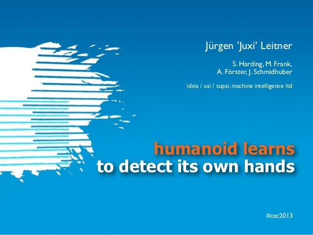 #cec2013humanoid learnsto detect its own handsS. Harding, M. Frank,A. Förster, J. Schmidhuberidsia / usi / supsi, machine ...