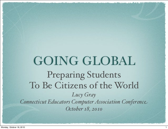 GOING GLOBAL Preparing Students To Be Citizens of the World Lucy Gray Connecticut Educators ComputerAssociation Conference...
