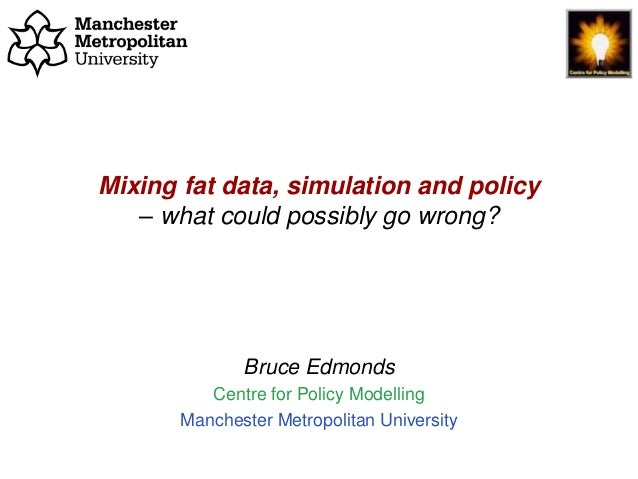Mixing fat data, simulation and policy - what could possibly go wrong?, Bruce Edmonds, CECAN, London, Feb. 2019. slide 1 M...