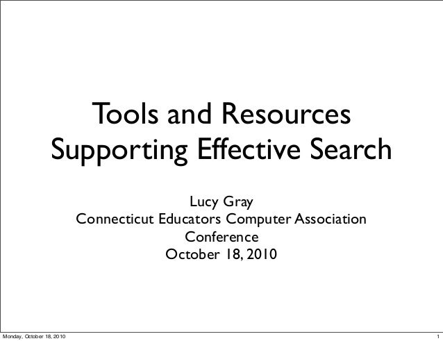 Tools and Resources Supporting Effective Search Lucy Gray Connecticut Educators Computer Association Conference October 18...