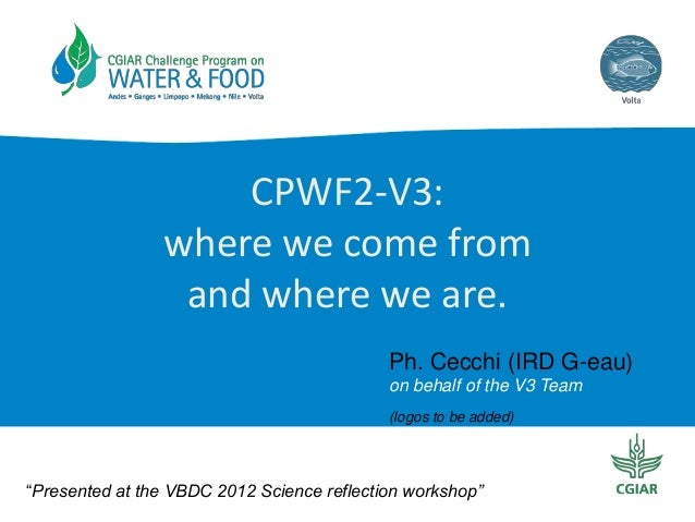 "CPWF2-V3: where we come from and where we are. Ph. Cecchi (IRD G-eau) on behalf of the V3 Team (logos to be added)  ""Prese..."