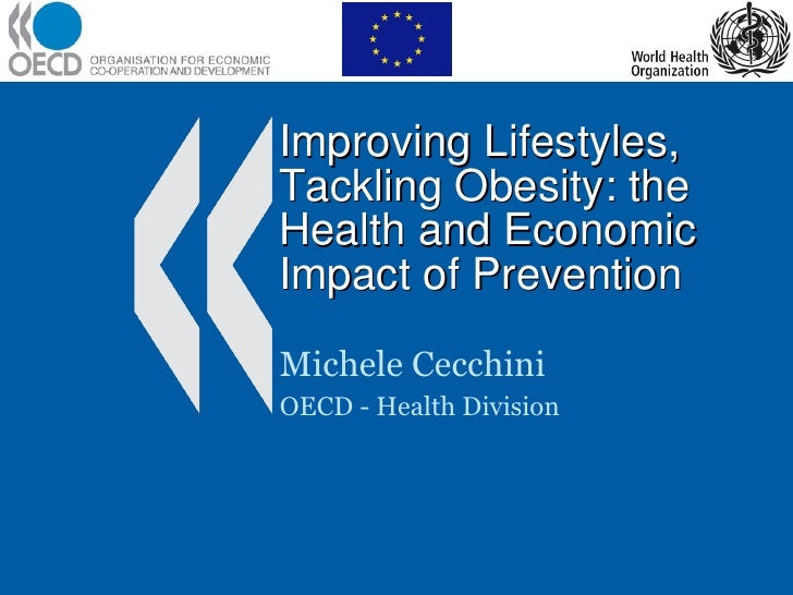 Improving Lifestyles, Tackling Obesity: the Health and Economic Impact of Prevention Michele Cecchini OECD - Health Division