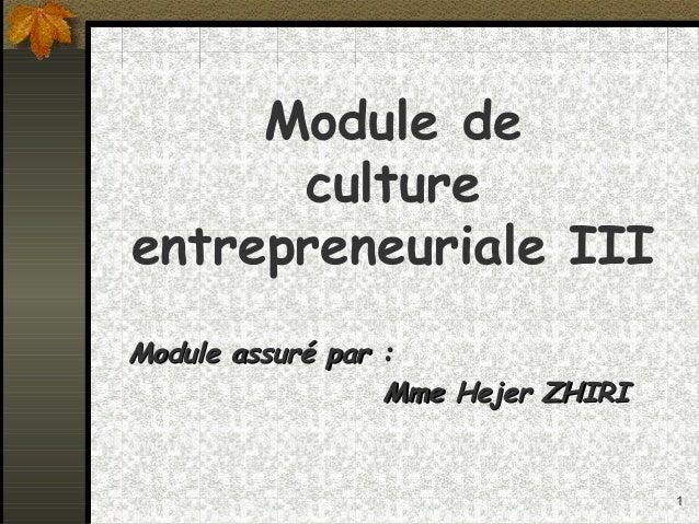1 Module de culture entrepreneuriale III Module assuré par :Module assuré par : Mme Hejer ZHIRIMme Hejer ZHIRI