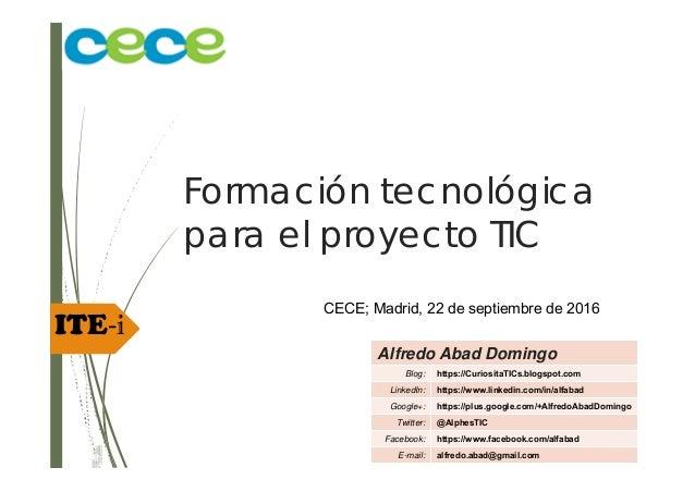 ITE‐i Formación tecnológica para el proyecto TIC CECE; Madrid, 22 de septiembre de 2016 Alfredo Abad Domingo Blog: https:/...