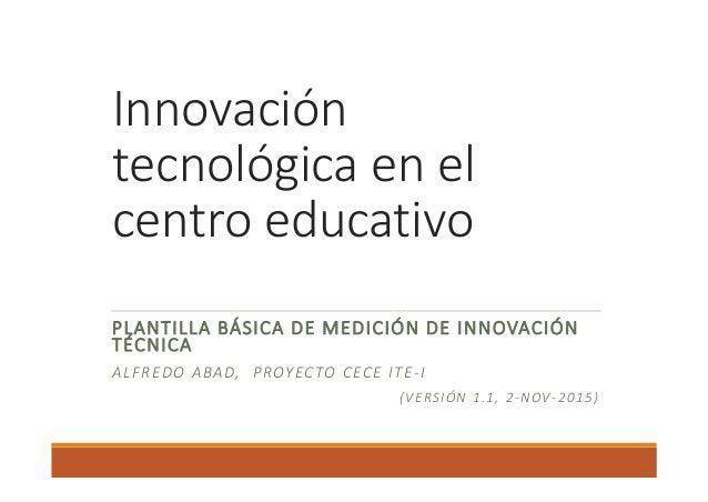 Innovación tecnológicaenel centroeducativo PLANTILLABÁSICADEMEDICIÓNDEINNOVACIÓN TÉCNICA ALFREDOABAD,PROYECT...
