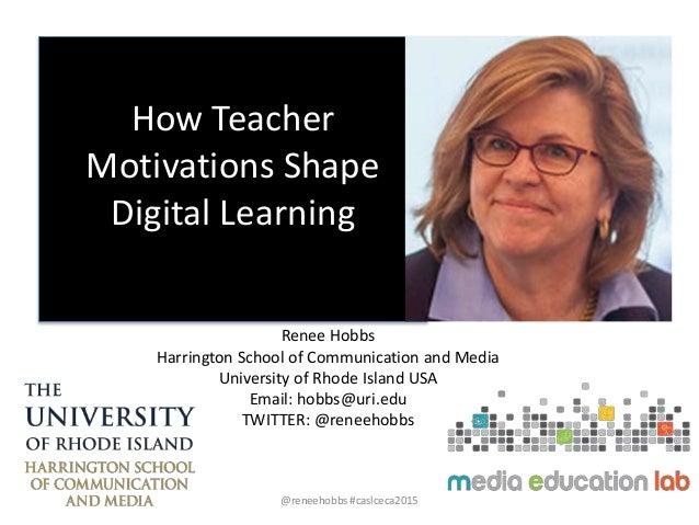 How Teacher Motivations Shape Digital Learning Renee Hobbs Harrington School of Communication and Media University of Rhod...