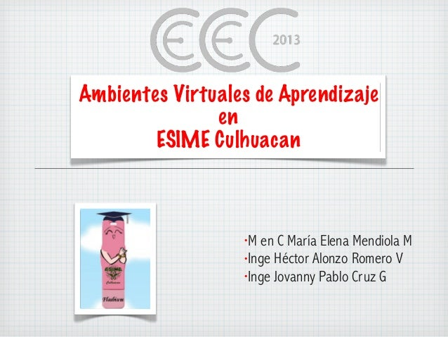 Ambientes Virtuales de AprendizajeenESIME Culhuacan•M en C María Elena Mendiola M•Inge Héctor Alonzo Romero V•Inge Jovanny...