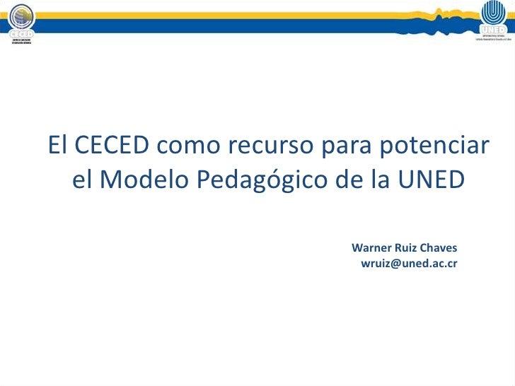 El CECED como recurso para potenciar el Modelo Pedagógico de la UNED<br />Warner Ruiz Chaves<br />wruiz@uned.ac.cr<br />
