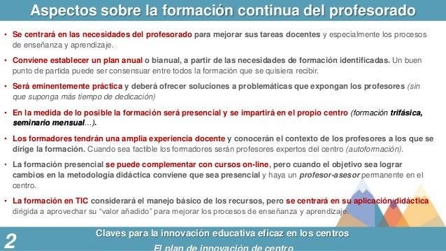 Aspectos sobre la formación continua del profesorado Claves para la innovación educativa eficaz en los centros • Se centra...