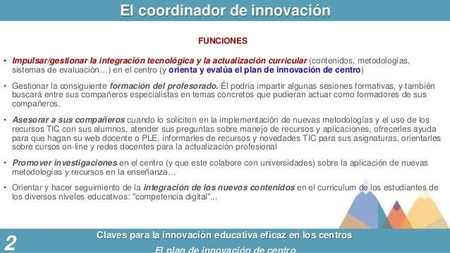 El coordinador de innovación Claves para la innovación educativa eficaz en los centros 2 FUNCIONES • Impulsar/gestionar la...