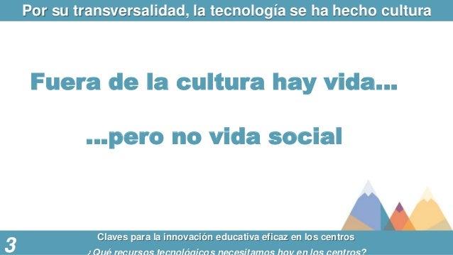 Por su transversalidad, la tecnología se ha hecho cultura Claves para la innovación educativa eficaz en los centros 3 Fuer...