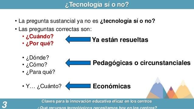 ¿Tecnología sí o no? Claves para la innovación educativa eficaz en los centros 3 • La pregunta sustancial ya no es ¿tecnol...