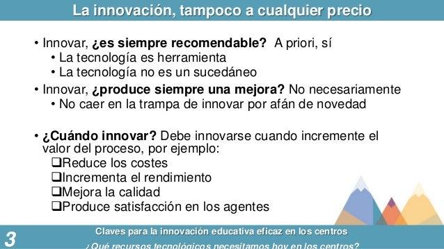 La innovación, tampoco a cualquier precio Claves para la innovación educativa eficaz en los centros 3 • Innovar, ¿es siemp...