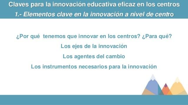 ¿Por qué tenemos que innovar en los centros? ¿Para qué? Los ejes de la innovación Los agentes del cambio Los instrumentos ...