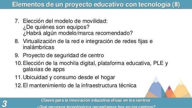 Elementos de un proyecto educativo con tecnología (II) Claves para la innovación educativa eficaz en los centros 3 7. Elec...