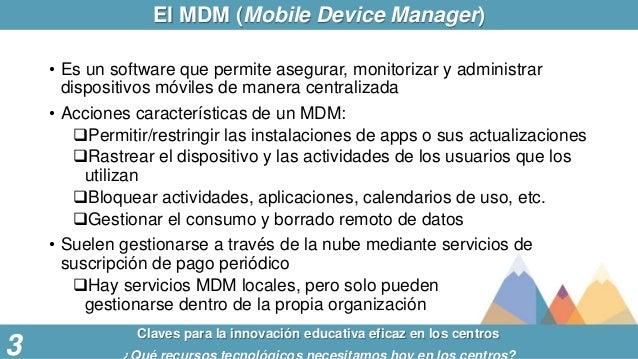 El MDM (Mobile Device Manager) Claves para la innovación educativa eficaz en los centros 3 • Es un software que permite as...
