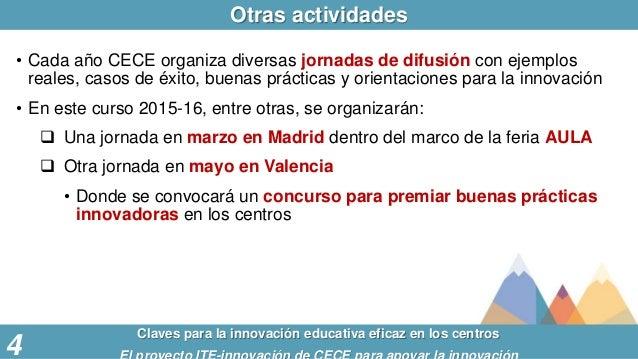 Otras actividades Claves para la innovación educativa eficaz en los centros 4 • Cada año CECE organiza diversas jornadas d...