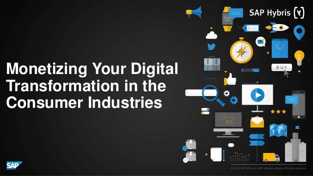 © 2016 SAP SE or an SAP affiliate company. All rights reserved. Monetizing Your Digital Transformation in the Consumer Ind...