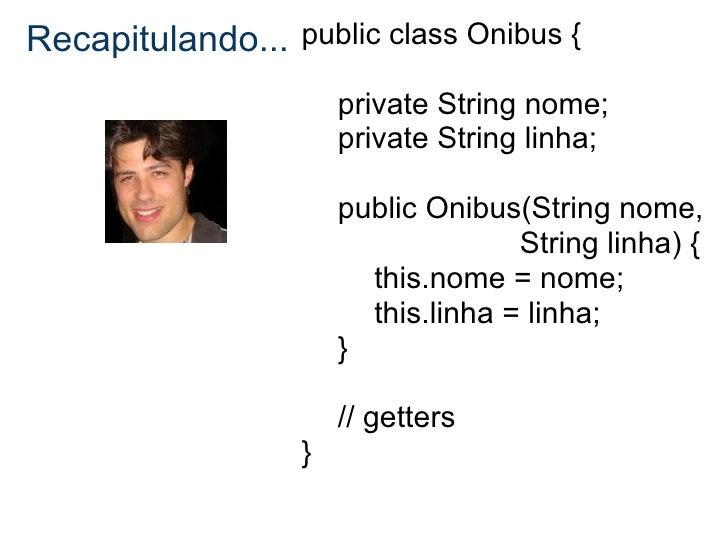 Recapitulando... public class Onibus {                      private String nome;                      private String linha...