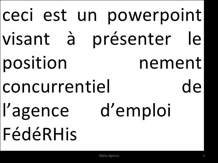 ceci est un powerpoint visant à présenter le position nement concurrentiel de l'agence d'emploi  FédéRHis Alpha Agency