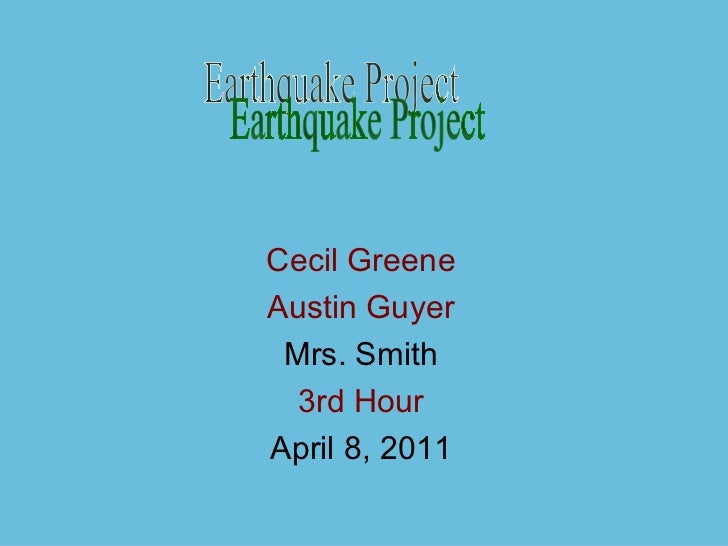Cecil Greene Austin Guyer Mrs. Smith 3rd Hour April 8, 2011 Earthquake Project