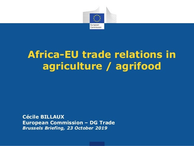 Africa-EU trade relations in agriculture / agrifood Cécile BILLAUX European Commission – DG Trade Brussels Briefing, 23 Oc...
