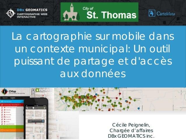 Cécile Peignelin,  Chargée d'affaires  DBx GEOMATICS inc.  La cartographie sur mobile dans un contexte municipal: Un outil...