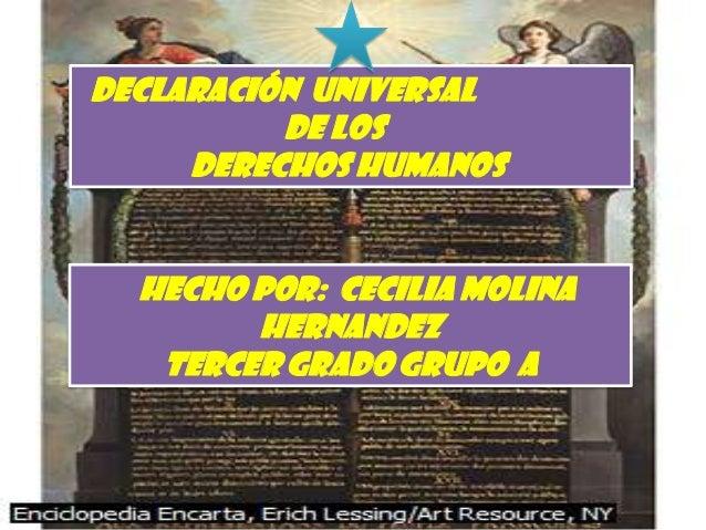 DECLARACIÓN UNIVERSAL          DE LOS     DERECHOS HUMANOS  hecho por: cecilia molina        hernandez   Tercer grado grup...