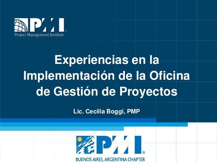 Experiencias en laImplementación de la Oficina  de Gestión de Proyectos        Lic. Cecilia Boggi, PMP