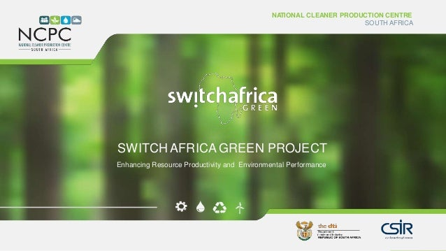 www.ncpc.co.za NATIONAL CLEANER PRODUCTION CENTRE SOUTH AFRICA SWITCH AFRICA GREEN PROJECT Enhancing Resource Productivity...