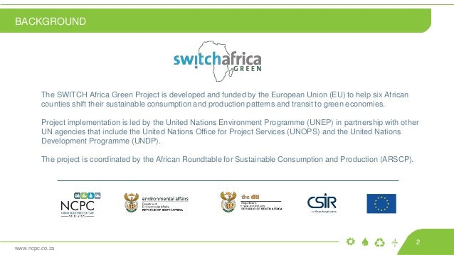 www.ncpc.co.za The SWITCH Africa Green Project is developed and funded by the European Union (EU) to help six African coun...