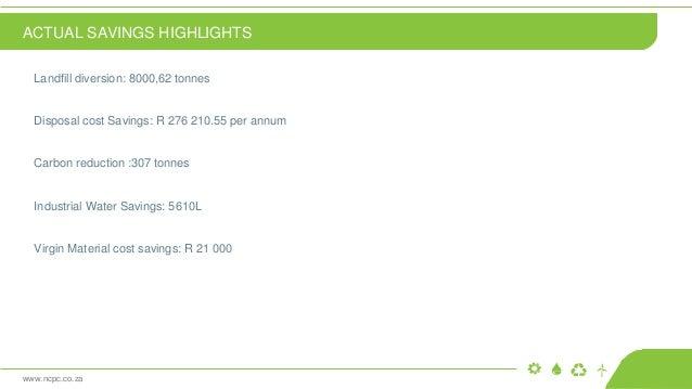 www.ncpc.co.za Landfill diversion: 8000,62 tonnes Disposal cost Savings: R 276 210.55 per annum Carbon reduction :307 tonn...