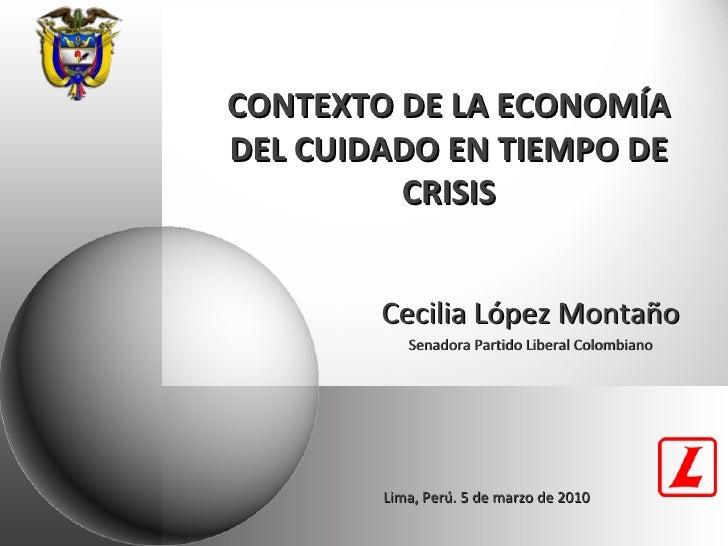 CONTEXTO DE LA ECONOMÍA DEL CUIDADO EN TIEMPO DE CRISIS Cecilia López Montaño Senadora Partido Liberal Colombiano Lima, Pe...
