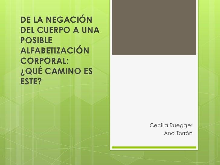 DE LA NEGACIÓNDEL CUERPO A UNAPOSIBLEALFABETIZACIÓNCORPORAL:¿QUÉ CAMINO ESESTE?                   Cecilia Ruegger         ...